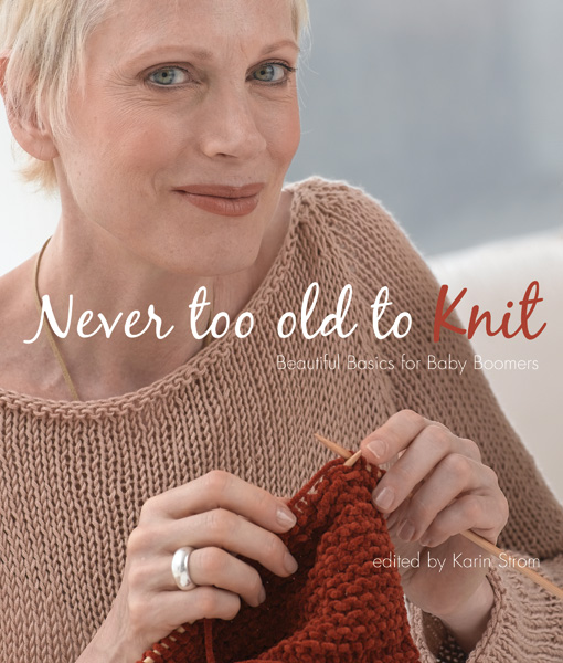Never Too Old to Knit: Beautiful Basics for Baby Boomers