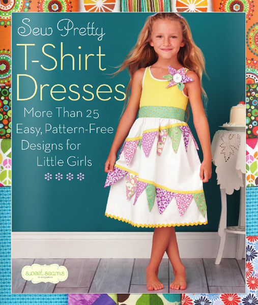 Sew Pretty T-Shirt Dresses: 25 Easy Designs for Little Girls